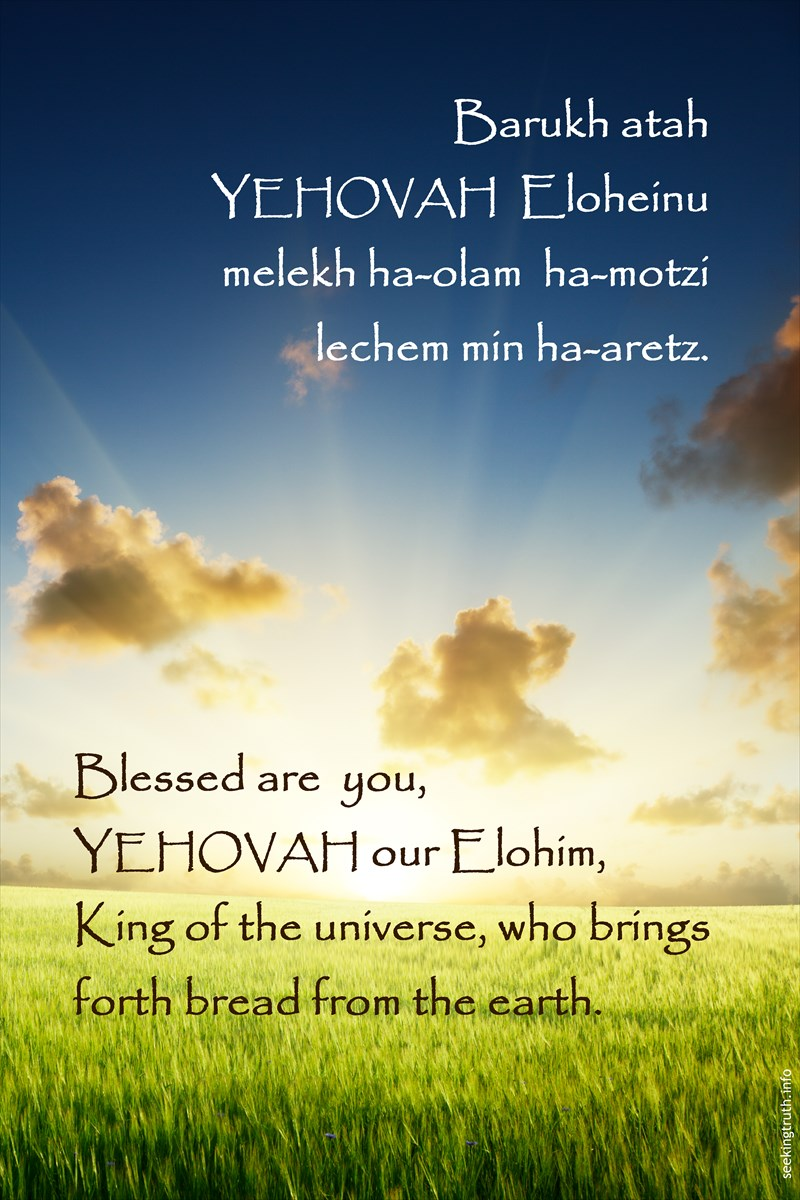 Barukh atah YEHOVAH Eloheinu melekh ha-olam ha-motzi lechem min ha-aretz. Blessed are you, YEHOVAH our Elohim, King of the universe, who brings forth bread from the earth.