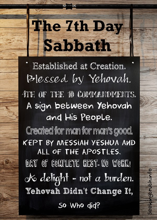 The 7th Day Sabbath, Established at Creation. Blessed by Yehovah. 4th of the 10 Commandments. A sign between Yehovah and His People. Created for man for man's good. Kept by Messiah Yeshua and all of the Apostles. Day of complete rest-no work! A delight - not a burden. Yehovah Didn't Change It