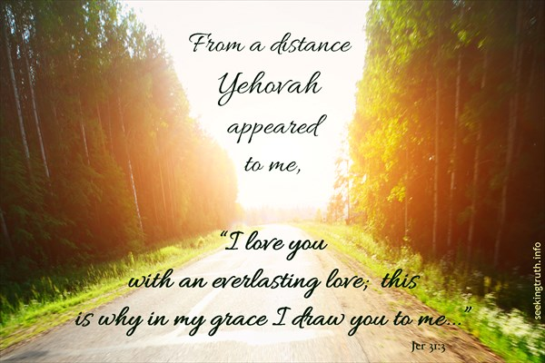 "Jeremiah 31:2 Complete Jewish Bible (CJB) 2 (3) From a distance Yehovah YHVH appeared to me, [saying,] ""I love you with an everlasting love; this is why in my grace I draw you to me."